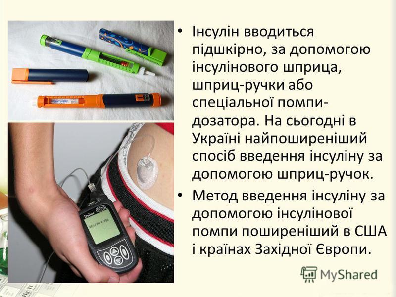 Інсулін вводиться підшкірно, за допомогою інсулінового шприца, шприц-ручки або спеціальної помпи- дозатора. На сьогодні в Україні найпоширеніший спосіб введення інсуліну за допомогою шприц-ручок. Метод введення інсуліну за допомогою інсулінової помпи