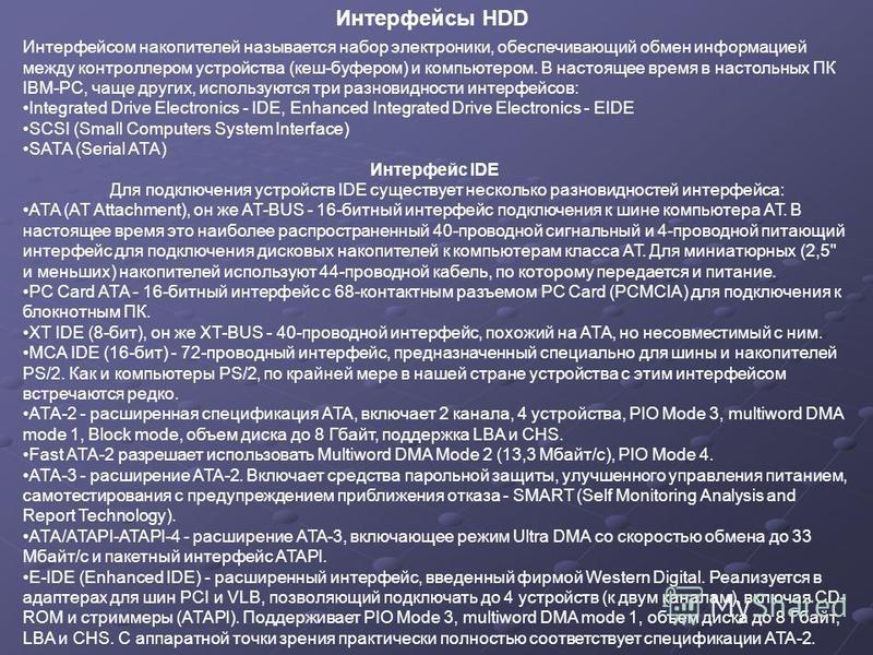 Интерфейсом накопителей называется набор электроники, обеспечивающий обмен информацией между контроллером устройства (кеш-буфером) и компьютером. В настоящее время в настольных ПК IBM-PC, чаще других, используются три разновидности интерфейсов: Integ