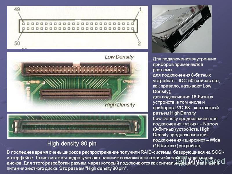 High density 80 pin Для подключения внутренних приборов применяются разъемы: для подключения 8-бииных устройств – IDC-50 (сейчас его, как правило, называют Low Density); для подключения 16-бииных устройств, в том числе и приборов LVD-68 – контактный