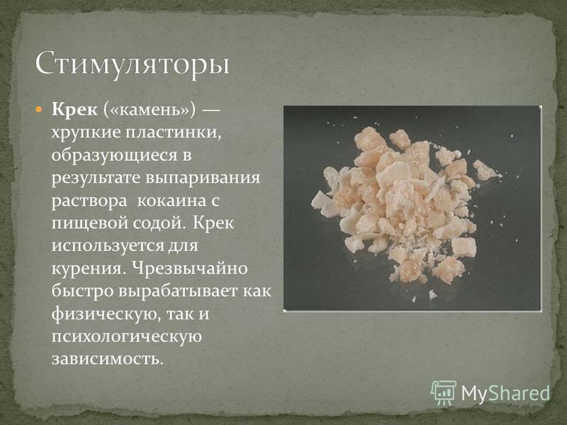 Крек («камень») хрупкие пластинки, образующиеся в результате выпаривания раствора кокаина с пищевой содой. Крек используется для курения. Чрезвычайно быстро вырабатывает как физическую, так и психологическую зависимость.