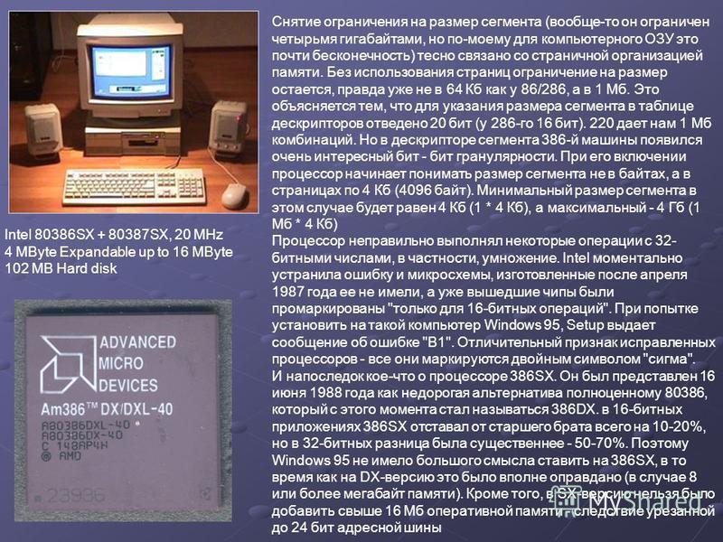 Intel 80386SX + 80387SX, 20 MHz 4 MByte Expandable up to 16 MByte 102 MB Hard disk Снятие ограничения на размер сегмента (вообще-то он ограничен четырьмя гигабайтами, но по-моему для компьютерного ОЗУ это почти бесконечность) тесно связано со странич