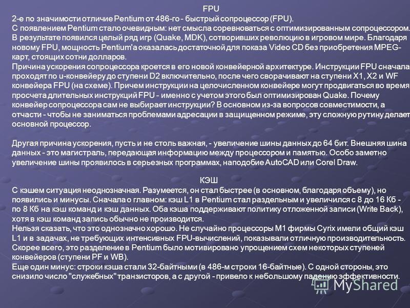 FPU 2-е по значимости отличие Pentium от 486-го - быстрый сопроцессор (FPU). С появлением Pentium стало очевидным: нет смысла соревноваться с оптимизированным сопроцессором. В результате появился целый ряд игр (Quake, MDK), сотворивших революцию в иг