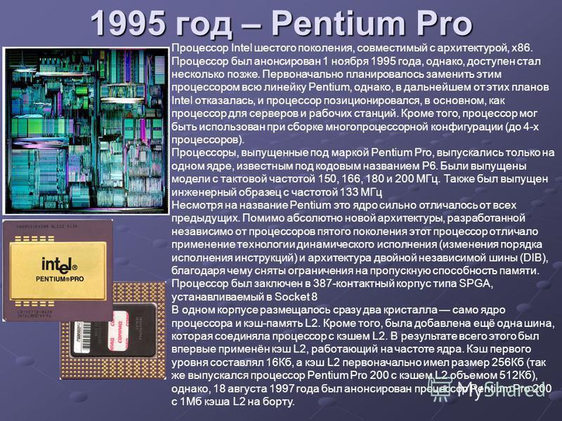 1995 год – Pentium Pro Процессор Intel шестого поколения, совместимый с архитектурой, x86. Процессор был анонсирован 1 ноября 1995 года, однако, доступен стал несколько позже. Первоначально планировалось заменить этим процессором всю линейку Pentium,