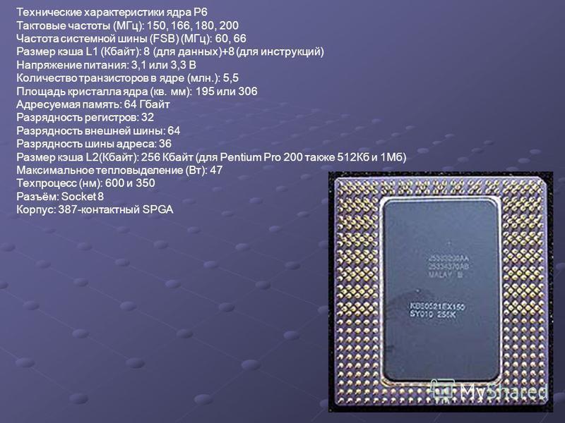 Технические характеристики ядра P6 Тактовые частоты (МГц): 150, 166, 180, 200 Частота системной шины (FSB) (МГц): 60, 66 Размер кэша L1 (Кбайт): 8 (для данных)+8 (для инструкций) Напряжение питания: 3,1 или 3,3 В Количество транзисторов в ядре (млн.)