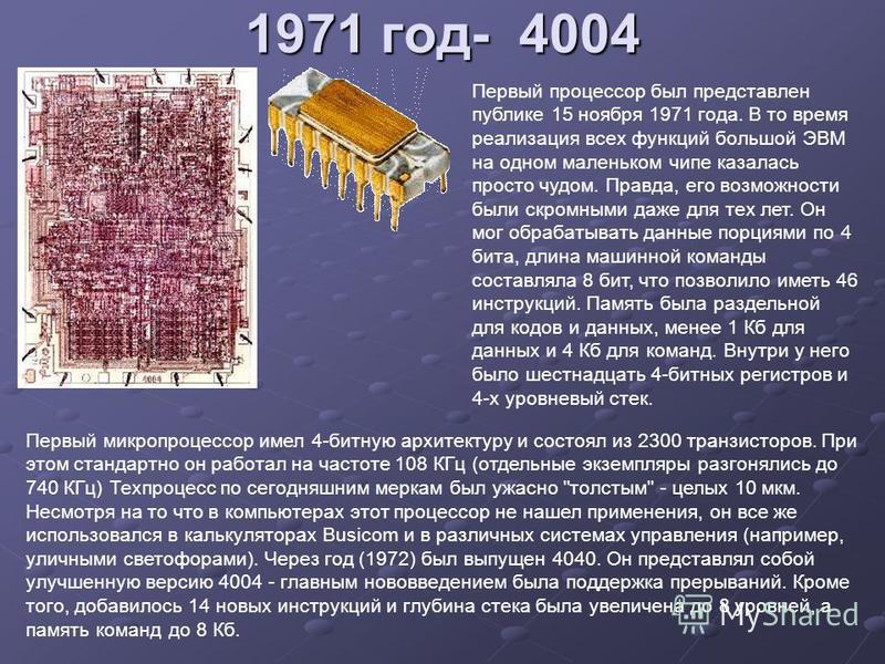 1971 год- 4004 Первый процессор был представлен публике 15 ноября 1971 года. В то время реализация всех функций большой ЭВМ на одном маленьком чипе казалась просто чудом. Правда, его возможности были скромными даже для тех лет. Он мог обрабатывать да