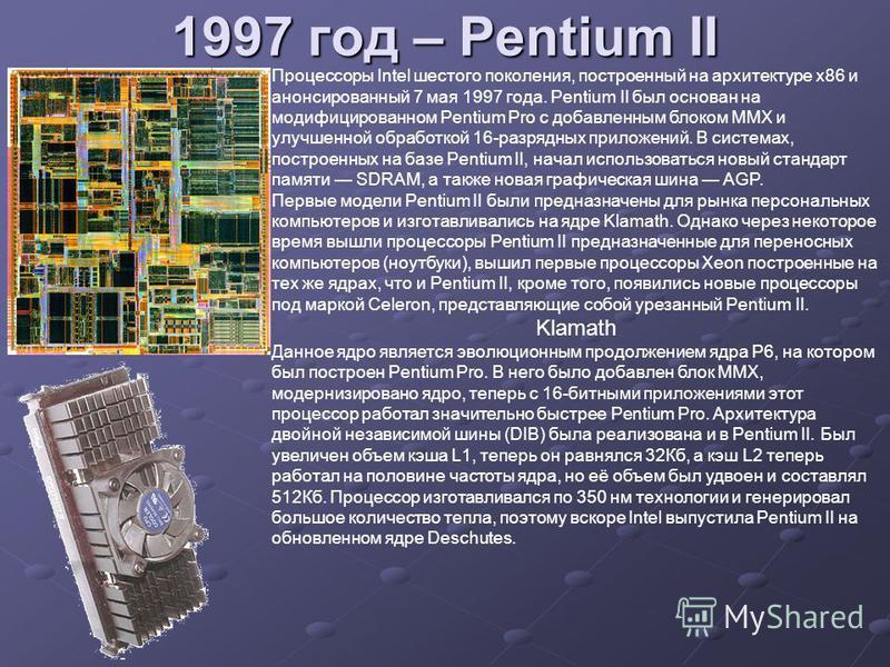 1997 год – Pentium II Процессоры Intel шестого поколения, построенный на архитектуре x86 и анонсированный 7 мая 1997 года. Pentium II был основан на модифицированном Pentium Pro с добавленным блоком MMX и улучшенной обработкой 16-разрядных приложений