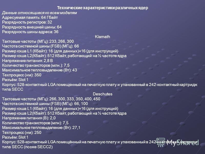 Технические характеристики различных ядер Данные относящиеся ко всем моделям Адресуемая память: 64 Гбайт Разрядность регистров: 32 Разрядность внешней шины: 64 Разрядность шины адреса: 36 Klamath Тактовые частоты (МГц): 233, 266, 300 Частота системно