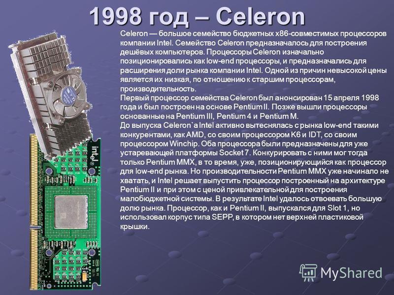 1998 год – Celeron Celeron большое семейство бюджетных x86-совместимых процессоров компании Intel. Семейство Celeron предназначалось для построения дешёвых компьютеров. Процессоры Celeron изначально позиционировались как low-end процессоры, и предназ
