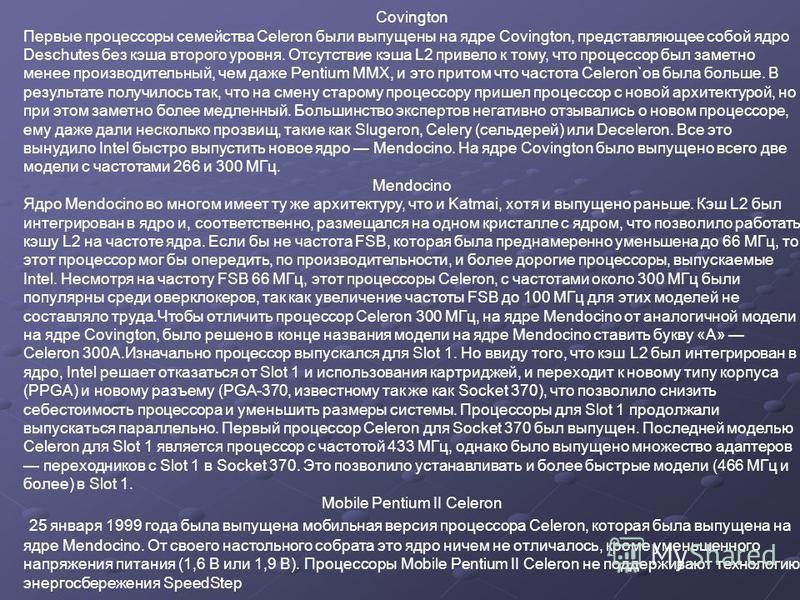 Covington Первые процессоры семейства Celeron были выпущены на ядре Covington, представляющее собой ядро Deschutes без кэша второго уровня. Отсутствие кэша L2 привело к тому, что процессор был заметно менее производительный, чем даже Pentium MMX, и э
