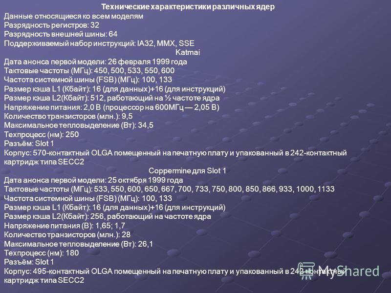 Технические характеристики различных ядер Данные относящиеся ко всем моделям Разрядность регистров: 32 Разрядность внешней шины: 64 Поддерживаемый набор инструкций: IA32, MMX, SSE Katmai Дата анонса первой модели: 26 февраля 1999 года Тактовые частот