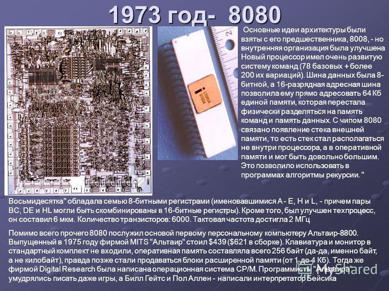 1973 год- 8080 Основные идеи архитектуры были взяты с его предшественника, 8008, - но внутренняя организация была улучшена Новый процессор имел очень развитую систему команд (78 базовых + более 200 их вариаций). Шина данных была 8- битной, а 16-разря