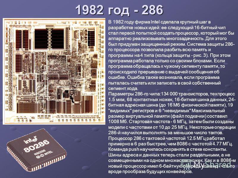 1982 год - 286 В 1982 году фирма Intel сделала крупный шаг в разработке новых идей: ее следующий 16-битный чип стал первой попыткой создать процессор, который мог бы аппаратно реализовывать многозадачность. Для этого был придуман защищенный режим. Си