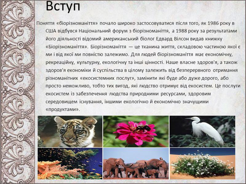 Вступ Поняття «біорізноманіття» почало широко застосовуватися після того, як 1986 року в США відбувся Національний форум з біорізноманіття, а 1988 року за результатами його діяльності відомий американський біолог Едвард Вілсон видав книжку «Біорізном