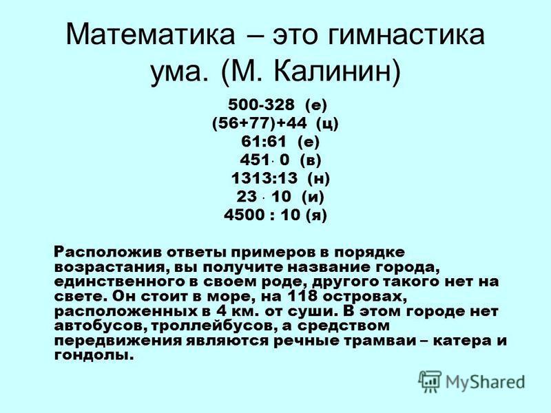 Математика – это гимнастика ума. (М. Калинин) 500-328 (е) (56+77)+44 (ц) 61:61 (е) 451 0 (в) 1313:13 (н) 23 10 (и) 4500 : 10 (я) Расположив ответы примеров в порядке возрастания, вы получите название города, единственного в своем роде, другого такого