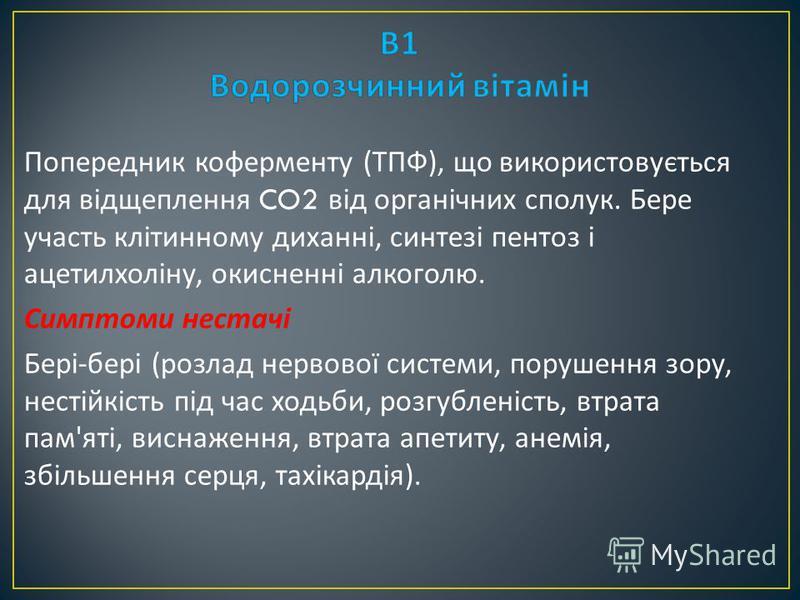 Попередник коферменту ( ТПФ ), що використовується для відщеплення CO2 від органічних сполук. Бере участь клітинному диханні, синтезі пентоз і ацетилхоліну, окисненні алкоголю. Симптоми нестачі Бері - бері ( розлад нервової системи, порушення зору, н