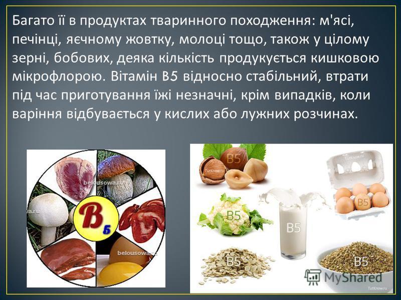 Багато її в продуктах тваринного походження : м ' ясі, печінці, яєчному жовтку, молоці тощо, також у цілому зерні, бобових, деяка кількість продукується кишковою мікрофлорою. Вітамін B5 відносно стабільний, втрати під час приготування їжі незначні, к