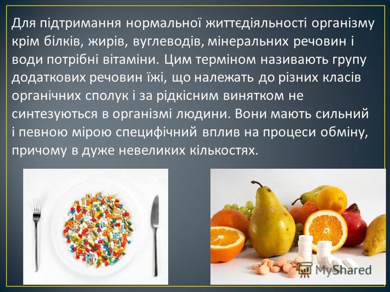 Для підтримання нормальної життєдіяльності організму крім білків, жирів, вуглеводів, мінеральних речовин і води потрібні вітаміни. Цим терміном називають групу додаткових речовин їжі, що належать до різних класів органічних сполук і за рідкісним виня