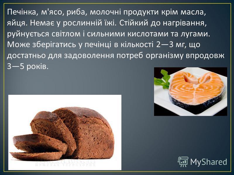 Печінка, м ' ясо, риба, молочні продукти крім масла, яйця. Немає у рослинній їжі. Стійкий до нагрівання, руйнується світлом і сильними кислотами та лугами. Може зберігатись у печінці в кількості 23 мг, що достатньо для задоволення потреб організму вп