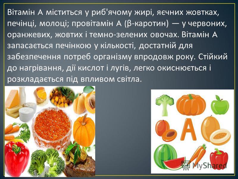 Вітамін A міститься у риб ' ячому жирі, яєчних жовтках, печінці, молоці ; провітамін A ( β - каротин ) у червоних, оранжевих, жовтих і темно - зелених овочах. Вітамін A запасається печінкою у кількості, достатній для забезпечення потреб організму впр