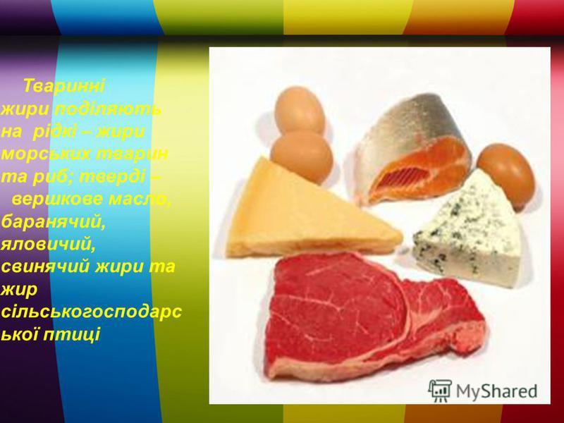 Тваринні жири поділяють на рідкі – жири морських тварин та риб; тверді – вершкове масло, баранячий, яловичий, свинячий жири та жир сільськогосподарс ької птиці