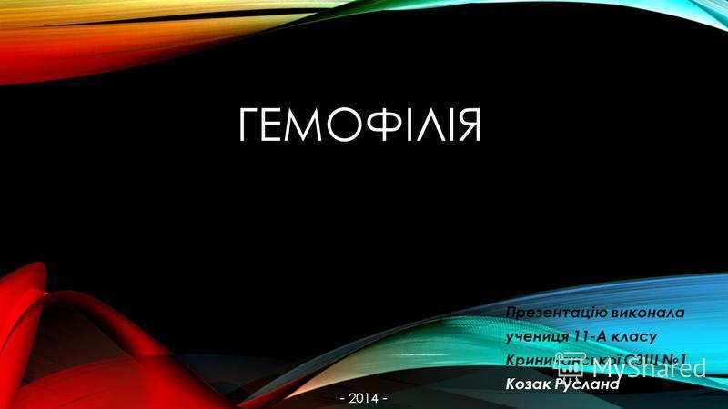 ГЕМОФІЛІЯ Презентацію виконала учениця 11-А класу Криничанської СЗШ 1 Козак Руслана - 2014 -