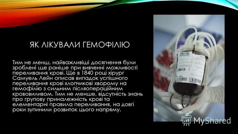ЯК ЛІКУВАЛИ ГЕМОФІЛІЮ Тим не менш, найважливіші досягнення були зроблені ще раніше при вивченні можливості переливання крові. Ще в 1840 році хірург Самуель Лейн описав випадок успішного переливання крові хлопчикові хворому на гемофілію з сильним післ