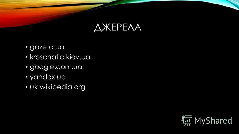 ДЖЕРЕЛА gazeta.ua kreschatic.kiev.ua google.com.ua yandex.ua uk.wikipedia.org