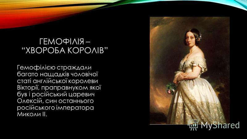 ГЕМОФІЛІЯ – ХВОРОБА КОРОЛІВ Гемофілією страждали багато нащадків чоловічої статі англійської королеви Вікторії, праправнуком якої був і російський царевич Олексій, син останнього російського імператора Миколи ІІ.
