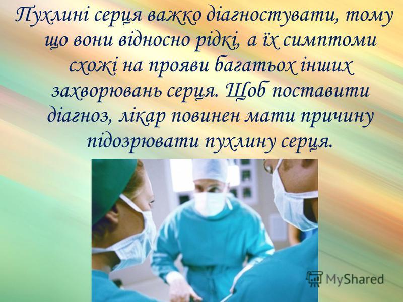 Пухлині серця важко діагностувати, тому що вони відносно рідкі, а їх симптоми схожі на прояви багатьох інших захворювань серця. Щоб поставити діагноз, лікар повинен мати причину підозрювати пухлину серця.