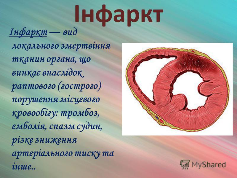 Інфаркт Інфаркт вид локального змертвіння тканин органа, що винкає внаслідок раптового (гострого) порушення місцевого кровообігу: тромбоз, емболія, спазм судин, різке зниження артеріального тиску та інше..