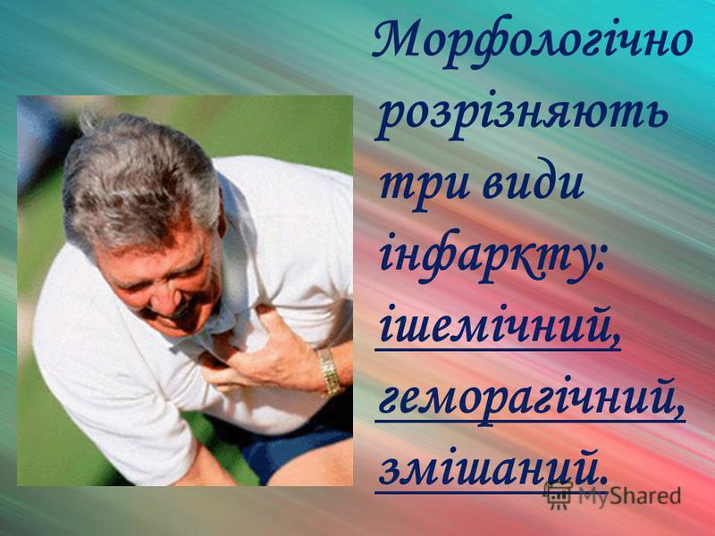 Морфологічно розрізняють три види інфаркту: ішемічний, геморагічний, змішаний.