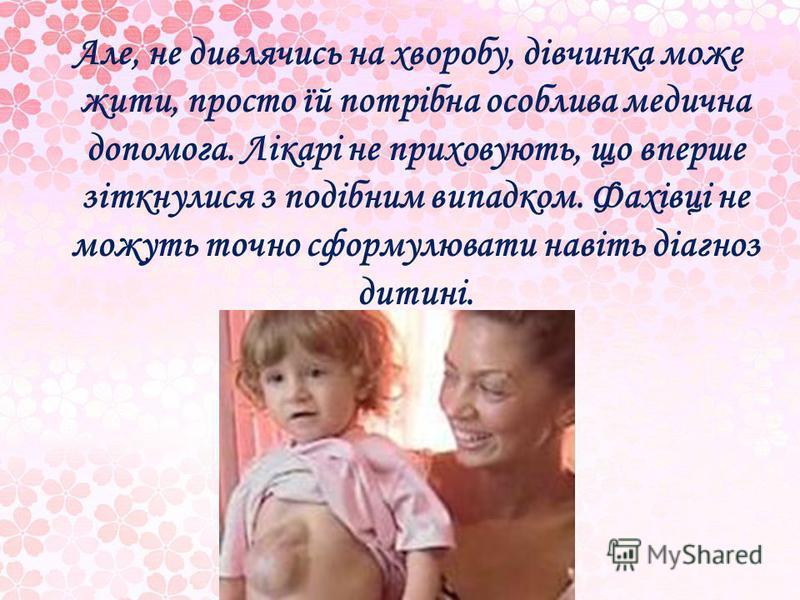 Але, не дивлячись на хворобу, дівчинка може жити, просто їй потрібна особлива медична допомога. Лікарі не приховують, що вперше зіткнулися з подібним випадком. Фахівці не можуть точно сформулювати навіть діагноз дитині.