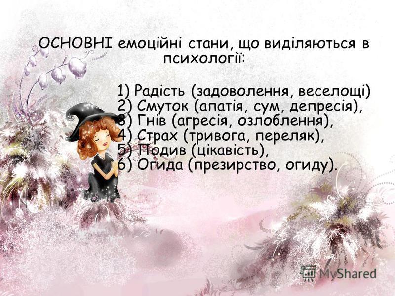 ОСНОВНІ емоційні стани, що виділяються в психології: 1) Радість (задоволення, веселощі) 2) Смуток (апатія, сум, депресія), 3) Гнів (агресія, озлоблення), 4) Страх (тривога, переляк), 5) Подив (цікавість), 6) Огида (презирство, огиду).
