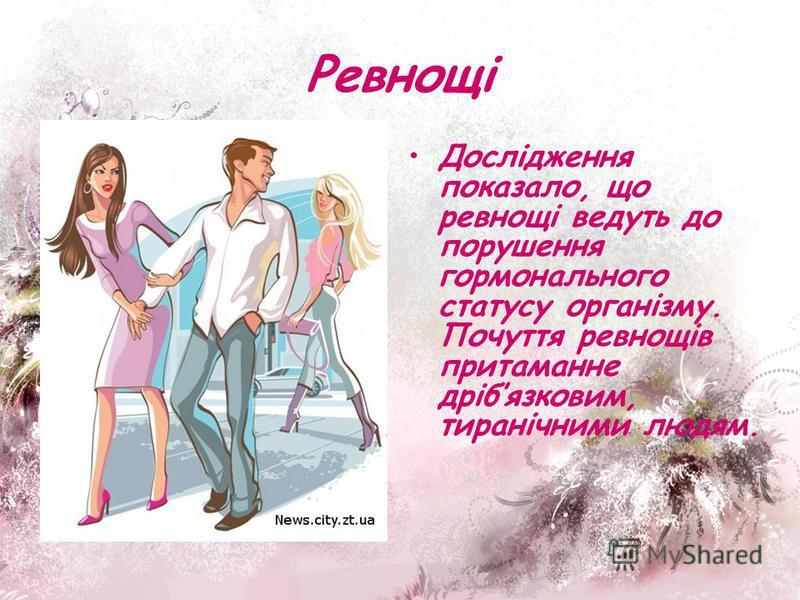 Ревнощі Дослідження показало, що ревнощі ведуть до порушення гормонального статусу організму. Почуття ревнощів притаманне дрібязковим, тиранічними людям.