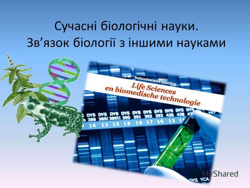 Сучасні біологічні науки. Звязок біології з іншими науками