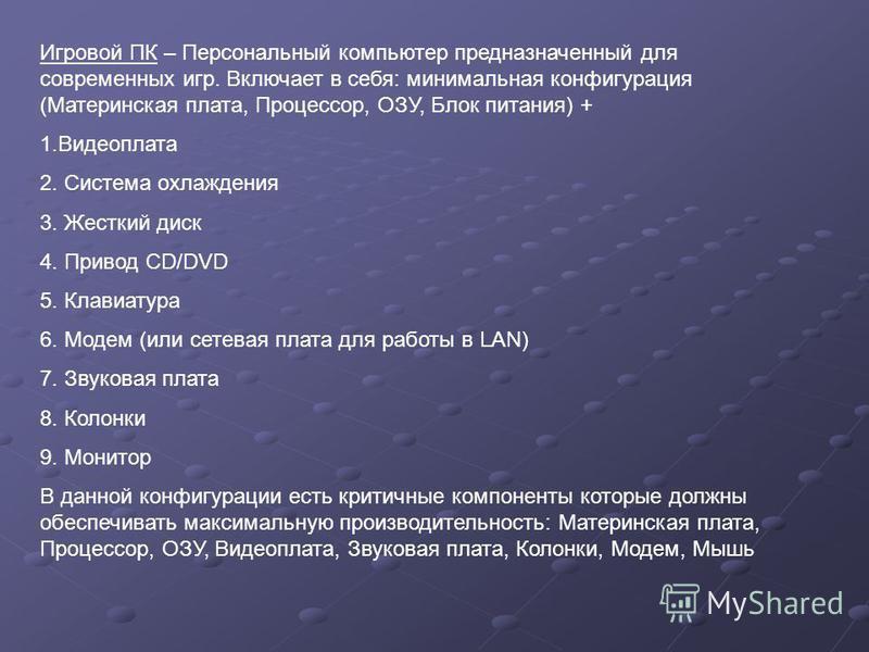 Игровой ПК – Персональный компьютер предназначенный для современных игр. Включает в себя: минимальная конфигурация (Материнская плата, Процессор, ОЗУ, Блок питания) + 1. Видеоплата 2. Система охлаждения 3. Жесткий диск 4. Привод CD/DVD 5. Клавиатура
