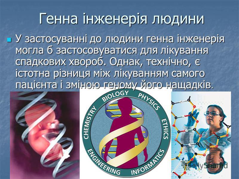 Генна інженерія людини У застосуванні до людини генна інженерія могла б застосовуватися для лікування спадкових хвороб. Однак, технічно, є істотна різниця між лікуванням самого пацієнта і зміною геному його нащадків. У застосуванні до людини генна ін