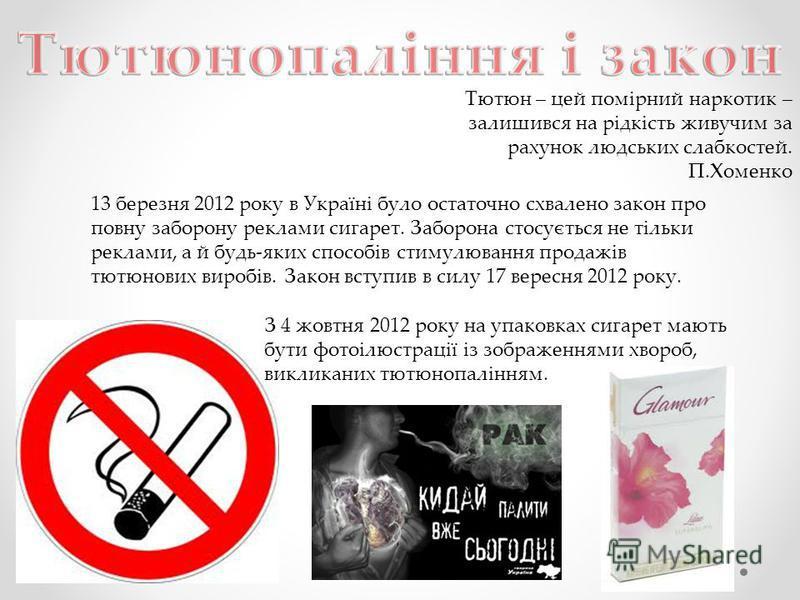Тютюн – цей помірний наркотик – залишився на рідкість живучим за рахунок людських слабкостей. П.Хоменко 13 березня 2012 року в Україні було остаточно схвалено закон про повну заборону реклами сигарет. Заборона стосується не тільки реклами, а й будь-я