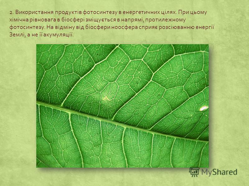 2. Використання продуктів фотосинтезу в енергетичних цілях. При цьому хімічна рівновага в біосфері зміщується в напрямі, протилежному фотосинтезу. На відміну від біосфери ноосфера сприяє розсіюванню енергії Землі, а не її акумуляції.