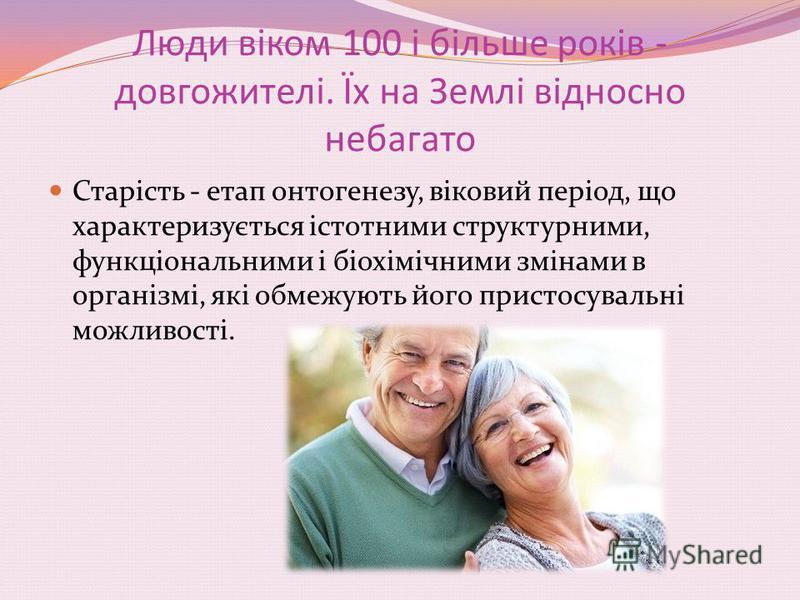 Люди віком 100 і більше років - довгожителі. Їх на Землі відносно небагато Старість - етап онтогенезу, віковий період, що характеризується істотними структурними, функціональними і біохімічними змінами в організмі, які обмежують його пристосувальні м