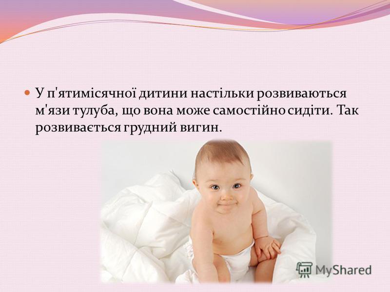 У п'ятимісячної дитини настільки розвиваються м'язи тулуба, що вона може самостійно сидіти. Так розвивається грудний вигин.