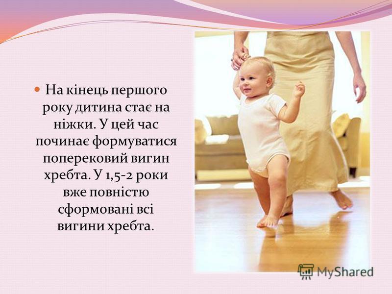 На кінець першого року дитина стає на ніжки. У цей час починає формуватися поперековий вигин хребта. У 1,5-2 роки вже повністю сформовані всі вигини хребта.