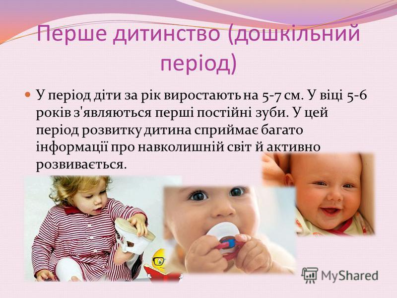 Перше дитинство (дошкільний період) У період діти за рік виростають на 5-7 см. У віці 5-6 років з'являються перші постійні зуби. У цей період розвитку дитина сприймає багато інформації про навколишній світ й активно розвивається.