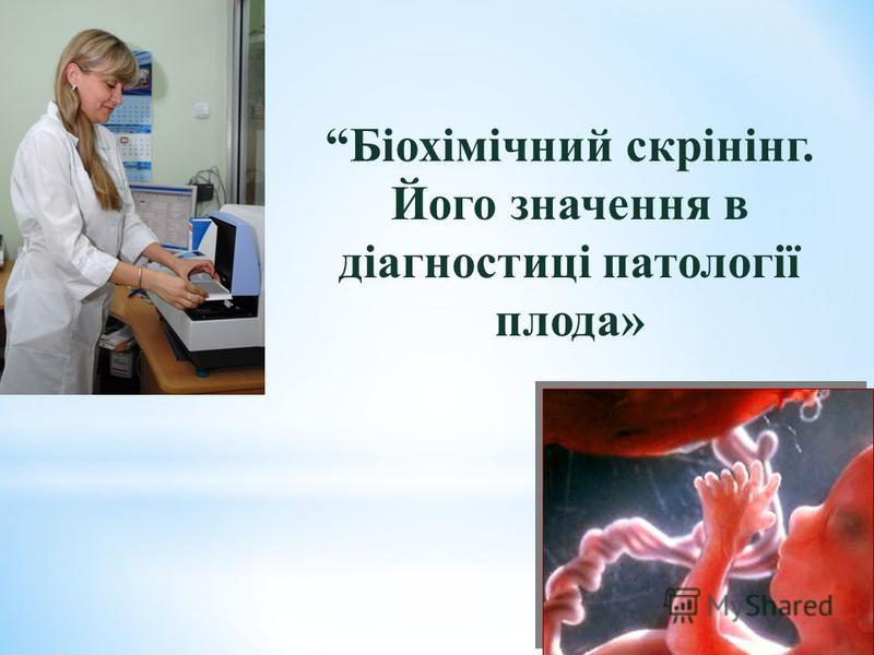 Біохімічний скрінінг. Його значення в діагностиці патології плода»