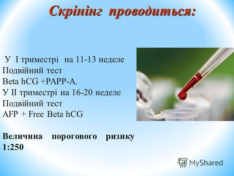 Скрінінг проводиться: У I триместрі на 11-13 неделе Подвійний тест Beta hCG +PAPP-A. У II триместрі на 16-20 неделе Подвійний тест AFP + Free Beta hCG Величина порогового ризику 1:250