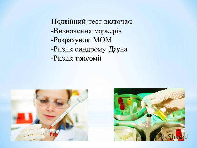 Подвійний тест включає: -Визначення маркерів -Розрахунок МОМ -Ризик синдрому Дауна -Ризик трисомії