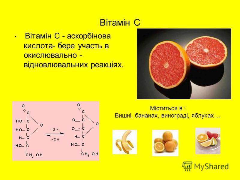Вітамін С Вітамін С - аскорбінова кислота- бере участь в окислювально - відновлювальних реакціях. C C C C C CH 2 OH O HO HO H HO O C C C C C CH 2 OH O H HO O O O + _ 2 H 2 H Міститься в : Вишні, бананах, винограді, яблуках …