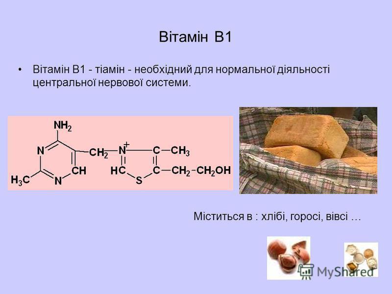 Вітамін B1 Вітамін B1 - тіамін - необхідний для нормальної діяльності центральної нервової системи. Міститься в : хлібі, горосі, вівсі …