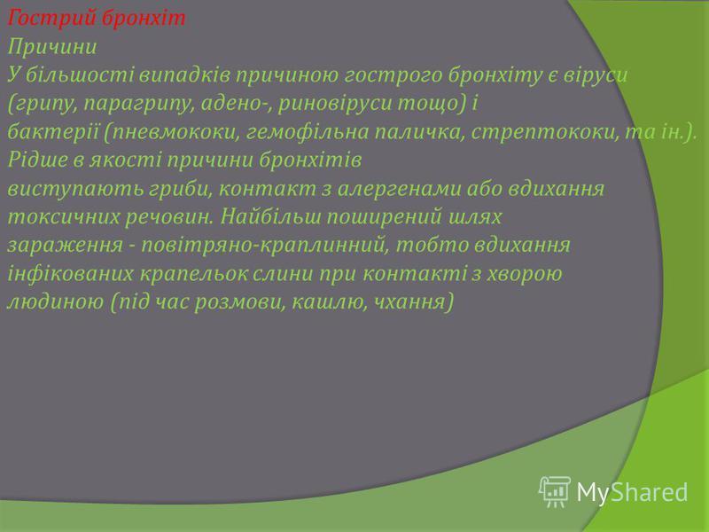 Гострий бронхіт Причини У більшості випадків причиною гострого бронхіту є віруси (грипу, парагрипу, адено-, риновіруси тощо) і бактерії (пневмококи, гемофільна паличка, стрептококи, та ін.). Рідше в якості причини бронхітів виступають гриби, контакт