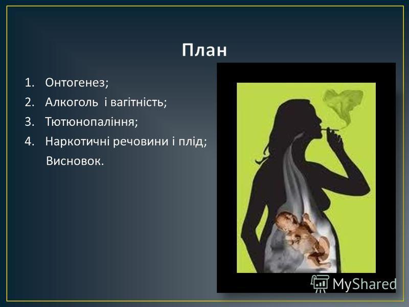 1.Онтогенез ; 2.Алкоголь і вагітність ; 3.Тютюнопаління ; 4.Наркотичні речовини і плід ; Висновок.
